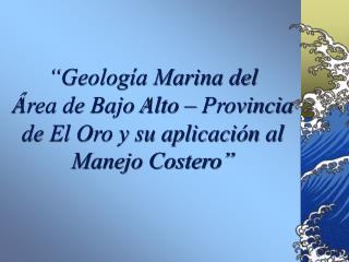 """""""Geología Marina del  Área de Bajo Alto – Provincia de El Oro y su aplicación al  Manejo Costero"""""""