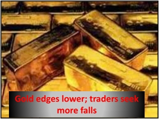 Gold edges lower; traders seek more falls
