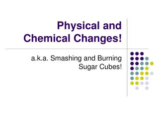 Physical and Chemical Changes!