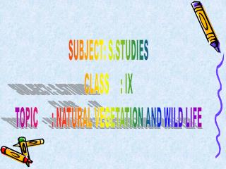 SUBJECT: S.STUDIES CLASS     : IX TOPIC      : NATURAL VEGETATION AND WILD LIFE