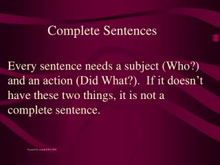 Every sentence needs a subject (Who?) and an action (Did What?). If it doesn't have these two things, it is not a co