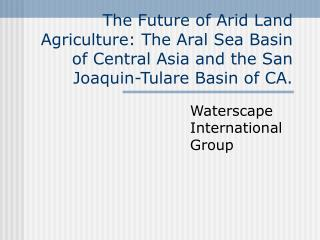 The Future of Arid Land Agriculture: The Aral Sea Basin of Central Asia and the San Joaquin-Tulare Basin of CA.