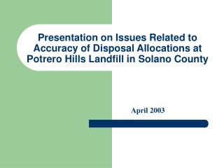 Presentation on Issues Related to  Accuracy of Disposal Allocations at  Potrero Hills Landfill in Solano County
