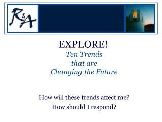 EXPLORE! Ten Trends  that are  Changing the Future How will these trends affect me? How should I respond?