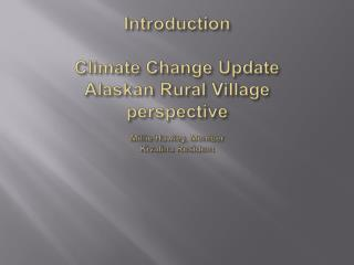 Introduction Climate Change Update Alaskan Rural Village  perspective Millie Hawley, Member Kivalina  Resident