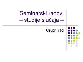 Seminarski radovi  – studije slučaja –