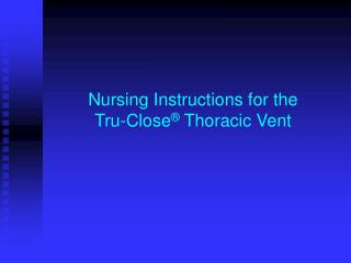 Nursing Instructions for the  Tru-Close ®  Thoracic Vent