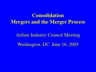 Consolidation Mergers and the Merger Process Airline Industry Council Meeting