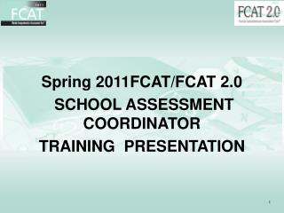 Spring 2011FCAT/FCAT 2.0   SCHOOL ASSESSMENT COORDINATOR TRAINING  PRESENTATION