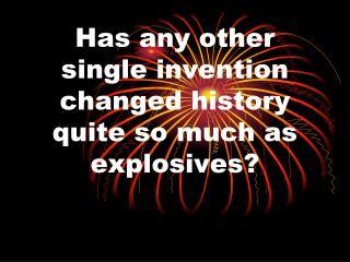Has any other single invention changed history quite so much as explosives?