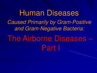 Human Diseases  Caused Primarily by Gram-Positive and Gram-Negative Bacteria:   The Airborne Diseases – Part I