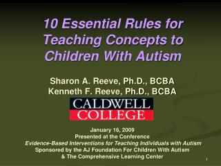 10 Essential Rules for Teaching Concepts to Children With Autism Sharon A. Reeve, Ph.D., BCBA Kenneth F. Reeve, Ph.D., B