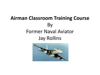 Airman Classroom Training Course By Former Naval Aviator Jay Rollins