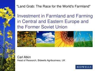 Investment in Farmland and Farming in Central and Eastern Europe and the Former Soviet Union Carl Atkin Head of Research
