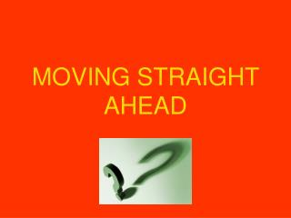 MOVING STRAIGHT AHEAD