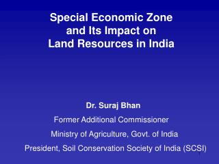 Special Economic Zone  and Its Impact on  Land Resources in India Dr. Suraj Bhan Former Additional Commissioner    Minis