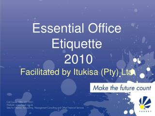 Essential Office Etiquette  2010 Facilitated by Itukisa (Pty) Ltd