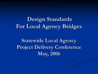 Design Standards For Local Agency Bridges Statewide Local Agency Project Delivery Conference May, 2006