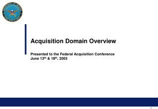 Acquisition Domain Overview Presented to the Federal Acquisition Conference June 13 th  & 18 th , 2003