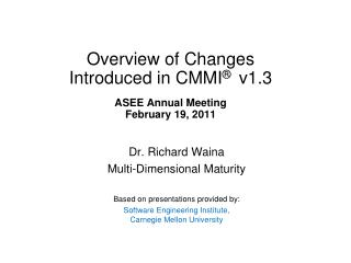 Overview of Changes Introduced in CMMI ®   v1.3 ASEE Annual Meeting February 19, 2011