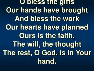 O bless the gifts Our hands have brought  And bless the work  Our hearts have planned Ours is the faith,  The will, the