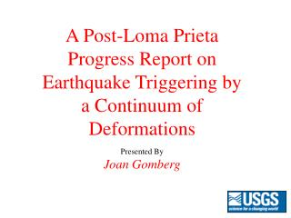 A Post-Loma Prieta Progress Report on Earthquake Triggering by a Continuum of Deformations Presented By Joan Gomberg