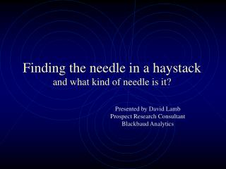 Finding the needle in a haystack and what kind of needle is it?