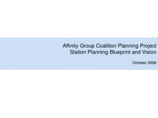 Affinity Group Coalition Planning Project Station Planning Blueprint and Vision October 2006