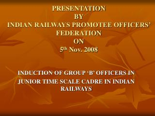 PRESENTATION  BY  INDIAN RAILWAYS PROMOTEE OFFICERS' FEDERATION ON 5 th  Nov. 2008
