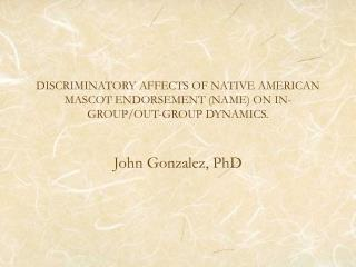 DISCRIMINATORY AFFECTS OF NATIVE AMERICAN MASCOT ENDORSEMENT (NAME) ON IN-GROUP/OUT-GROUP DYNAMICS.