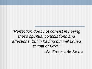 """Perfection does not consist in having these spiritual consolations and affections, but in having our will united to tha"
