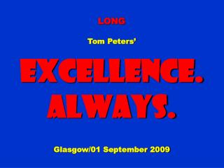 LONG Tom Peters' Excellence. Always. Glasgow/01 September 2009