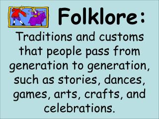 Folklore:      Traditions and customs that people pass from generation to generation, such as stories, dances, games, ar
