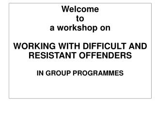 Welcome to a workshop on  WORKING WITH DIFFICULT AND RESISTANT OFFENDERS  IN GROUP PROGRAMMES