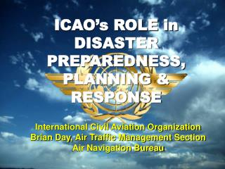 ICAO�s ROLE in DISASTER PREPAREDNESS, PLANNING & RESPONSE