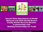 Hawaii State Department of Health  Maternal and Child Health Branch Family Health Services Division in partnership with