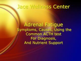 Jace Wellness Center  Adrenal Fatigue  Symptoms, Causes, Using the Common ACTH test  For Diagnosis,  And Nutrient Suppor