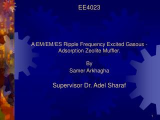 EE4023 A EM/EM/ES Ripple Frequency Excited Gasous -Adsorption Zeolite Muffler.  By  Samer Arkhagha  Supervisor Dr. Adel