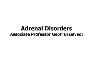 Adrenal Disorders Associate Professor Geoff Braatvedt