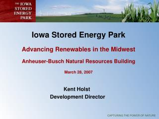 Iowa Stored Energy Park   Advancing Renewables in the Midwest  Anheuser-Busch Natural Resources Building  March 28, 2007