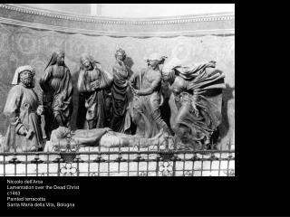 Niccolo dell�Arca Lamentation over the Dead Christ  c1463 Painted terracotta Santa Maria della Vita, Bologna