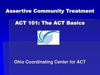 Assertive Community Treatment ACT 101: The ACT Basics