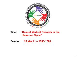 "Title:       ""Role of Medical Records in the 			      Revenue Cycle"" Session:     15 Mar 11 – 1630-1720"