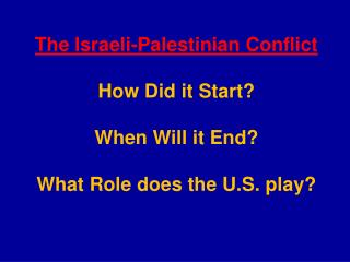 The Israeli-Palestinian Conflict How Did it Start? When Will it End?  What Role does the U.S. play?