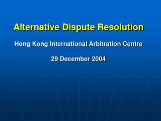Alternative Dispute Resolution Hong Kong International Arbitration Centre 29 December 2004