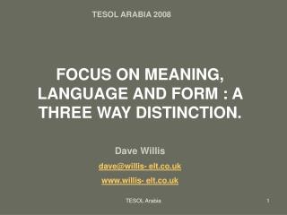 FOCUS ON MEANING, LANGUAGE AND FORM : A THREE WAY DISTINCTION. Dave Willis dave@willis- elt.co.uk www.willis- elt.co.uk