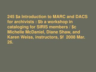 245 a Introduction to MARC and DACS for archivists : b a workshop in cataloging for SIRIS members