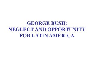 GEORGE BUSH: NEGLECT AND OPPORTUNITY FOR LATIN AMERICA