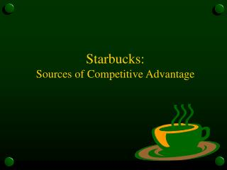 Starbucks:  Sources of Competitive Advantage