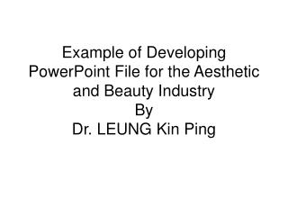 Example of Developing PowerPoint File for the Aesthetic and Beauty Industry By Dr. LEUNG Kin Ping
